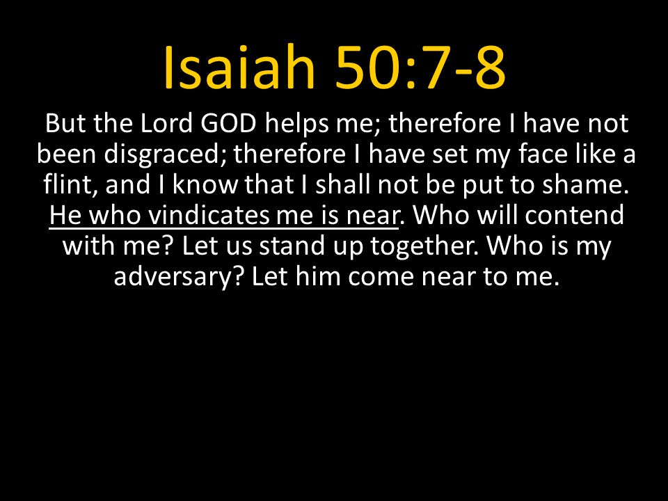 Isaiah 50:7-8 But the Lord GOD helps me; therefore I have not been disgraced; therefore I have set my face like a flint, and I know that I shall not be put to shame.