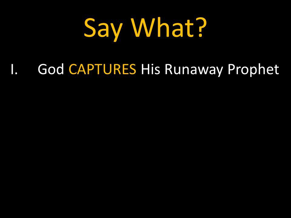 Say What I.God CAPTURES His Runaway Prophet