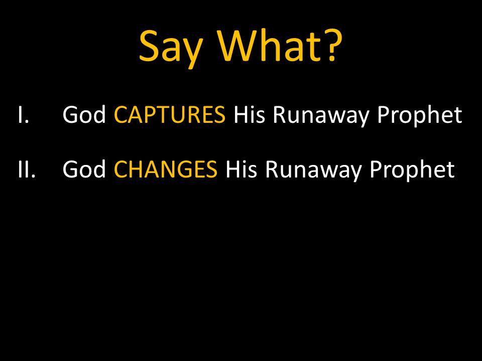 Say What I.God CAPTURES His Runaway Prophet II.God CHANGES His Runaway Prophet