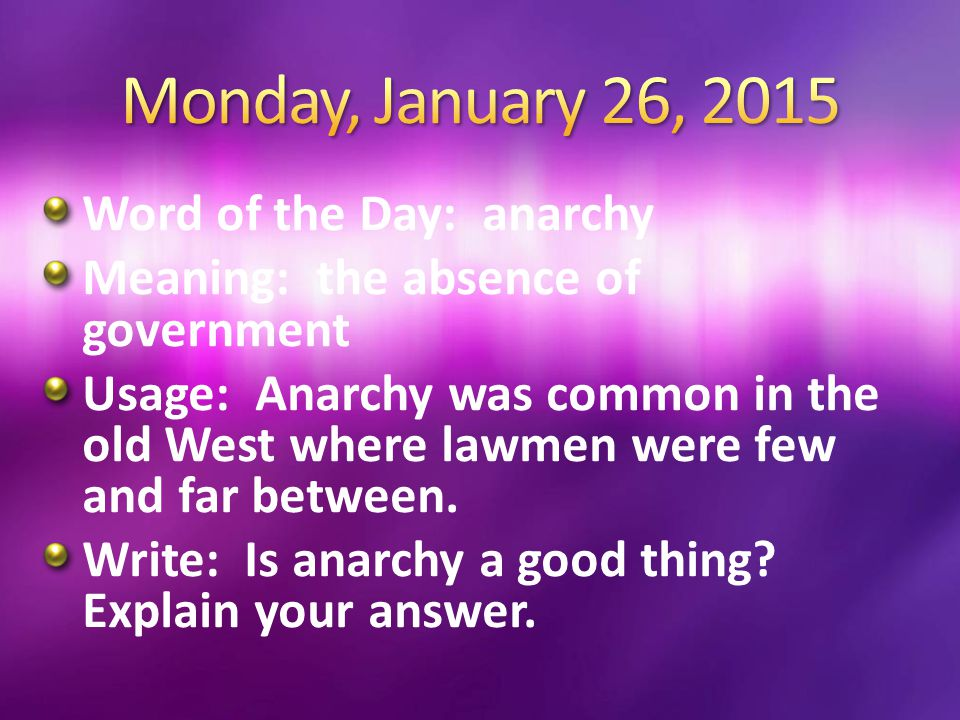 Word of the Day: anarchy Meaning: the absence of government Usage: Anarchy was common in the old West where lawmen were few and far between. Write: Is
