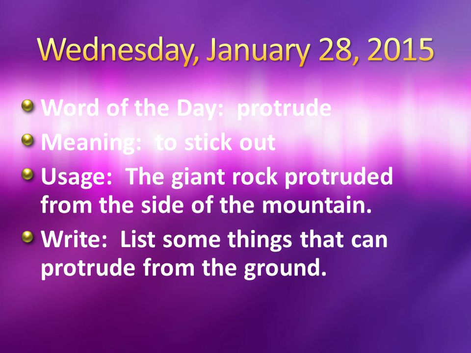 Word of the Day: protrude Meaning: to stick out Usage: The giant rock protruded from the side of the mountain. Write: List some things that can protru