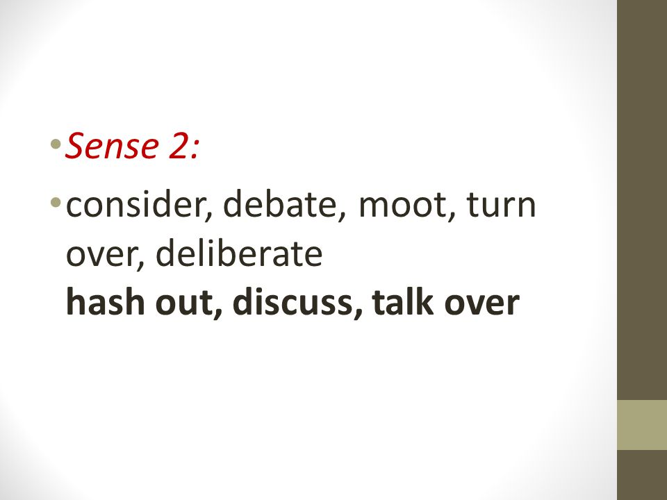 Sense 2: consider, debate, moot, turn over, deliberate hash out, discuss, talk over