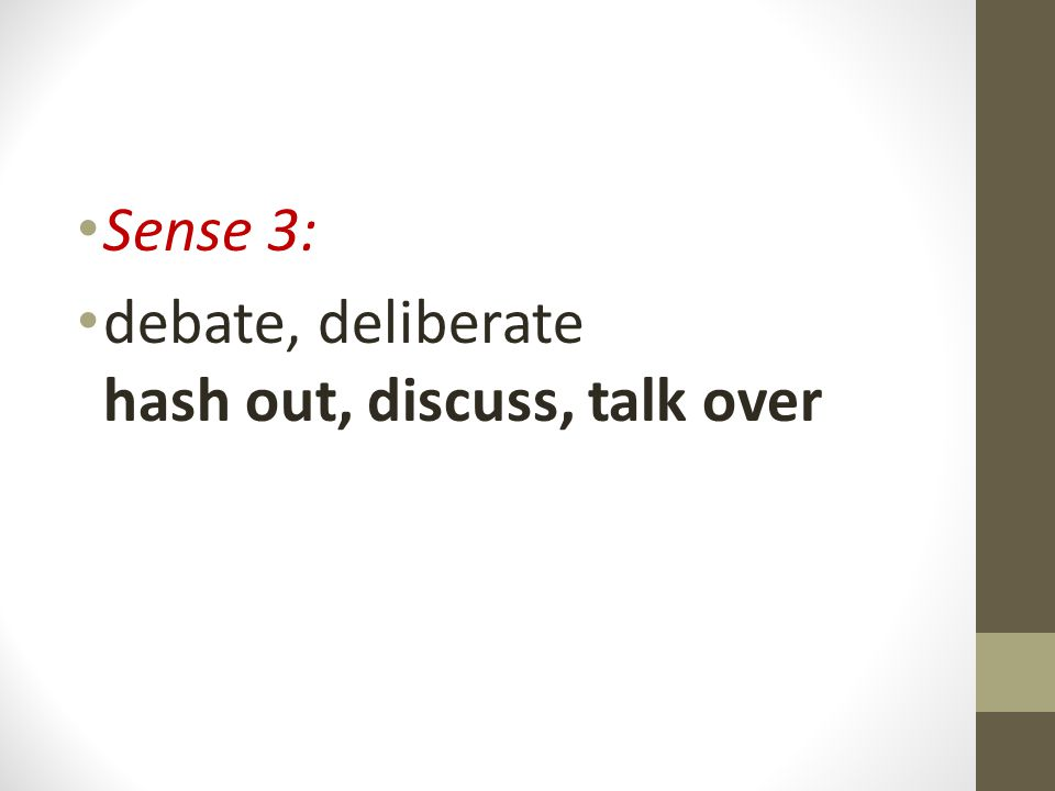 Sense 3: debate, deliberate hash out, discuss, talk over