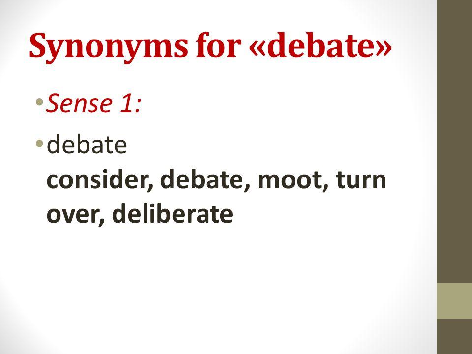 Synonyms for «debate» Sense 1: debate consider, debate, moot, turn over, deliberate