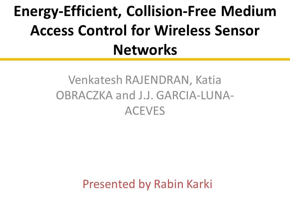 Energy-Efficient, Collision-Free Medium Access Control for Wireless Sensor Networks Venkatesh RAJENDRAN, Katia OBRACZKA and J.J. GARCIA-LUNA- ACEVES P