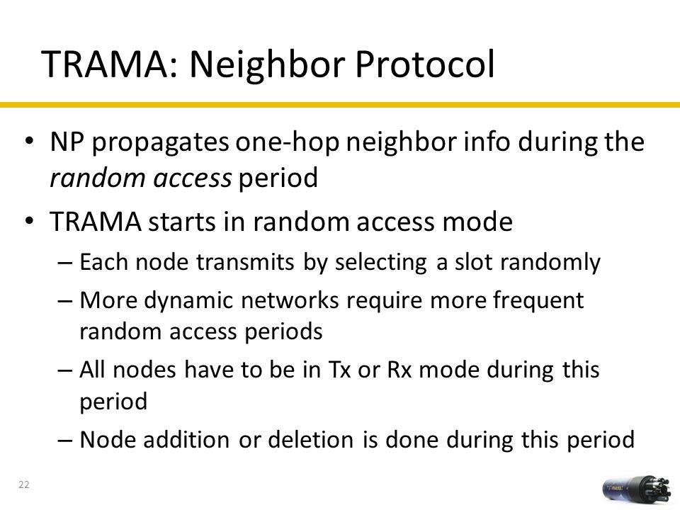 TRAMA: Neighbor Protocol NP propagates one-hop neighbor info during the random access period TRAMA starts in random access mode – Each node transmits
