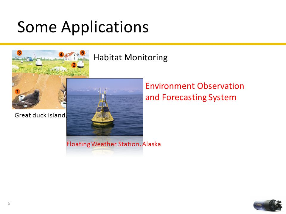 Some Applications Habitat Monitoring Great duck island, Maine Environment Observation and Forecasting System Floating Weather Station, Alaska 6