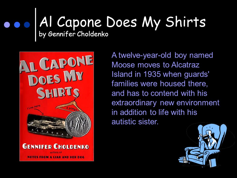 Al Capone Does My Shirts by Gennifer Choldenko A twelve-year-old boy named Moose moves to Alcatraz Island in 1935 when guards families were housed there, and has to contend with his extraordinary new environment in addition to life with his autistic sister.
