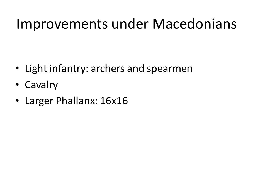 Improvements under Macedonians Light infantry: archers and spearmen Cavalry Larger Phallanx: 16x16