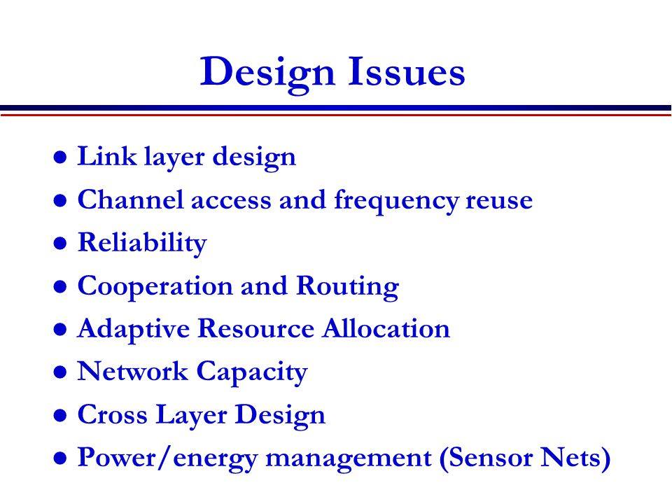Design Issues Link layer design Channel access and frequency reuse Reliability Cooperation and Routing Adaptive Resource Allocation Network Capacity C