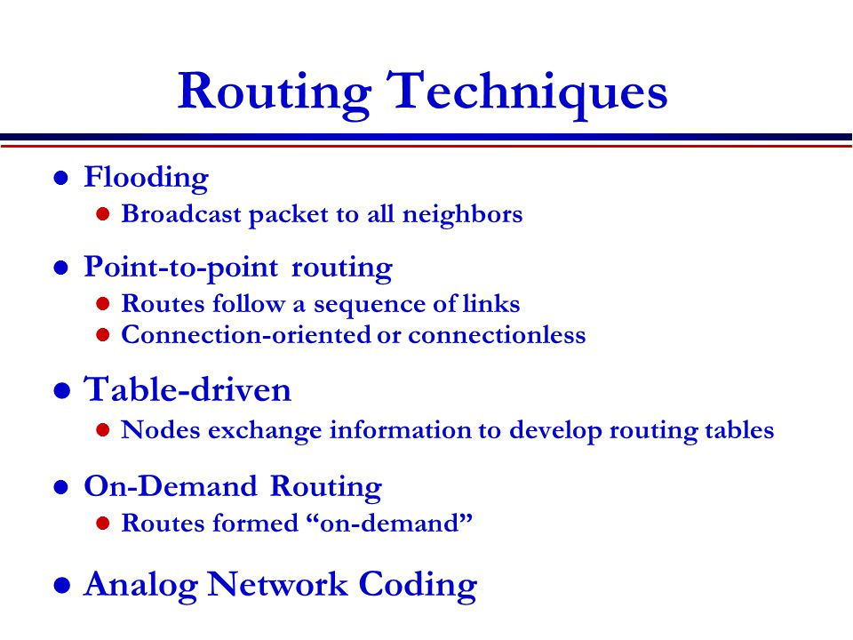Routing Techniques Flooding Broadcast packet to all neighbors Point-to-point routing Routes follow a sequence of links Connection-oriented or connecti