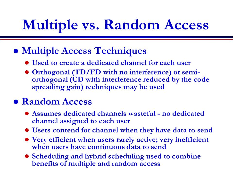 Multiple vs. Random Access Multiple Access Techniques Used to create a dedicated channel for each user Orthogonal (TD/FD with no interference) or semi