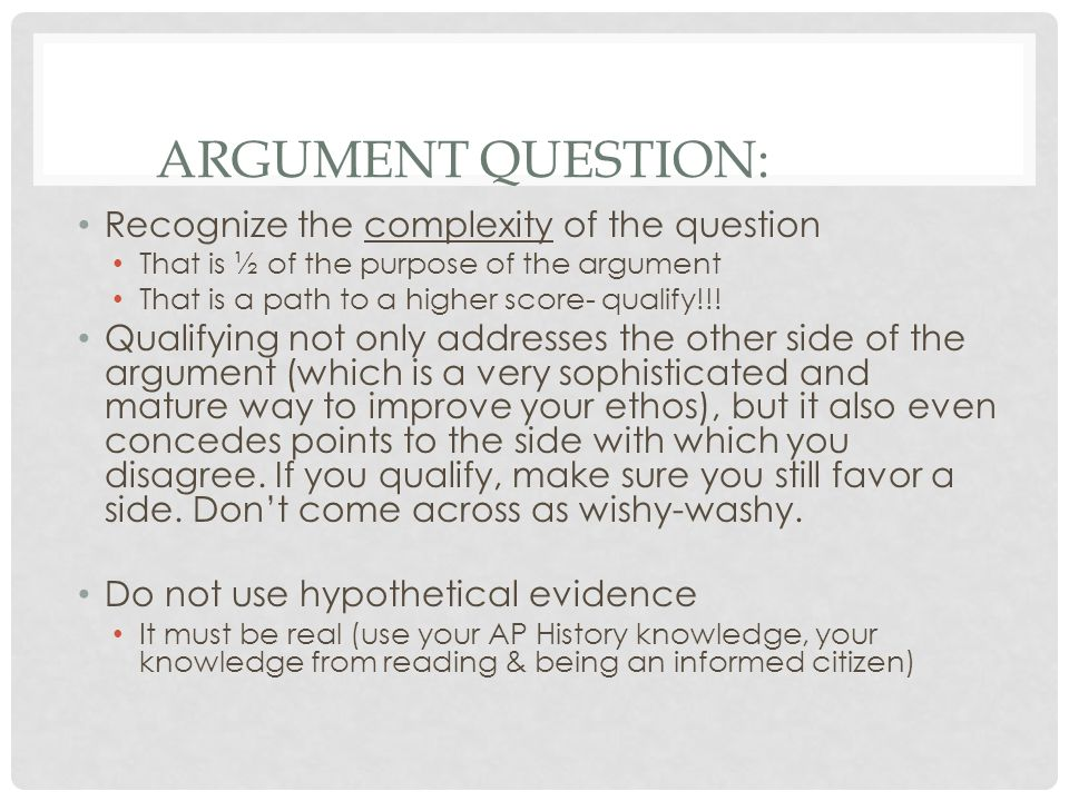 ARGUMENT QUESTION: Recognize the complexity of the question That is ½ of the purpose of the argument That is a path to a higher score- qualify!!! Qual