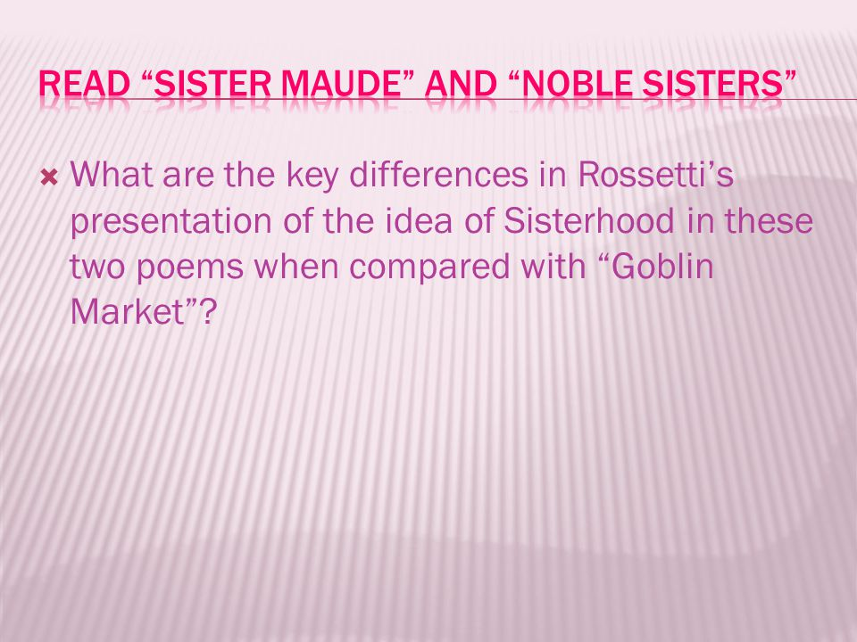  What are the key differences in Rossetti's presentation of the idea of Sisterhood in these two poems when compared with Goblin Market