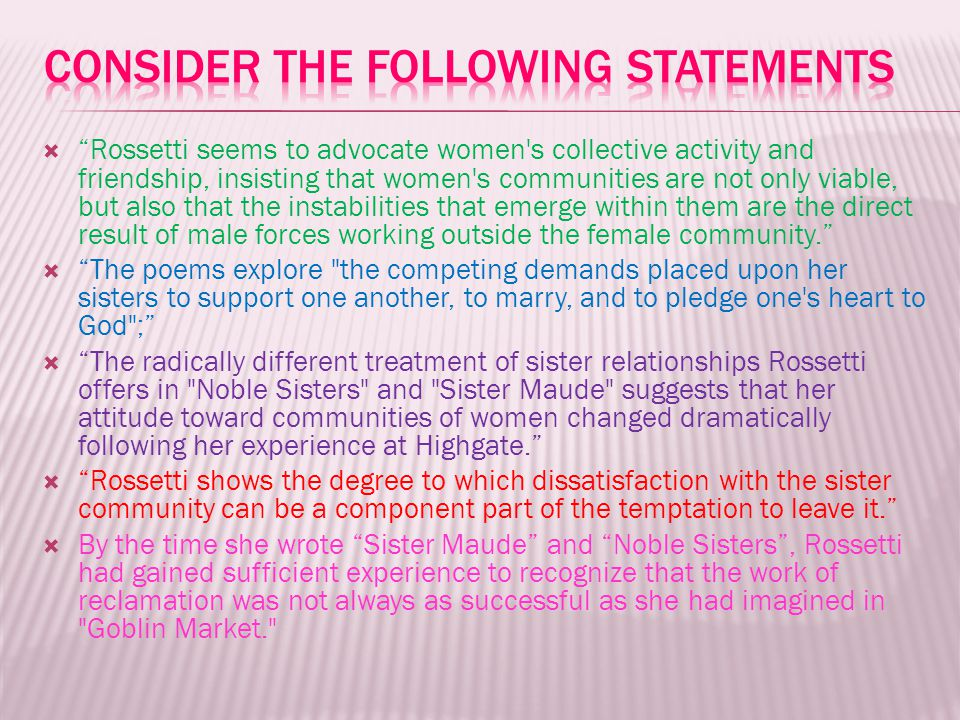  Rossetti seems to advocate women s collective activity and friendship, insisting that women s communities are not only viable, but also that the instabilities that emerge within them are the direct result of male forces working outside the female community.  The poems explore the competing demands placed upon her sisters to support one another, to marry, and to pledge one s heart to God ;  The radically different treatment of sister relationships Rossetti offers in Noble Sisters and Sister Maude suggests that her attitude toward communities of women changed dramatically following her experience at Highgate.  Rossetti shows the degree to which dissatisfaction with the sister community can be a component part of the temptation to leave it.  By the time she wrote Sister Maude and Noble Sisters , Rossetti had gained sufficient experience to recognize that the work of reclamation was not always as successful as she had imagined in Goblin Market.