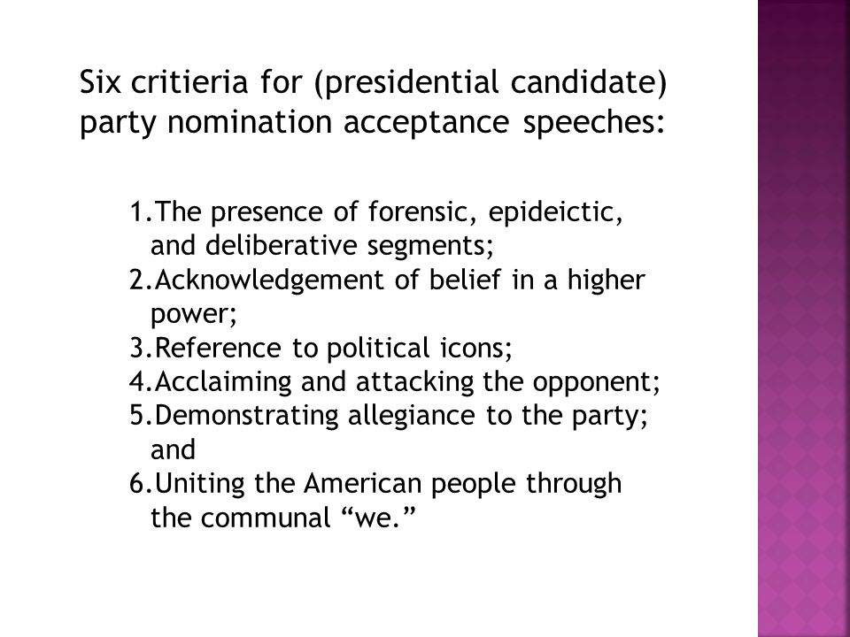 1.The presence of forensic, epideictic, and deliberative segments; 2.Acknowledgement of belief in a higher power; 3.Reference to political icons; 4.Acclaiming and attacking the opponent; 5.Demonstrating allegiance to the party; and 6.Uniting the American people through the communal we. Six critieria for (presidential candidate) party nomination acceptance speeches: