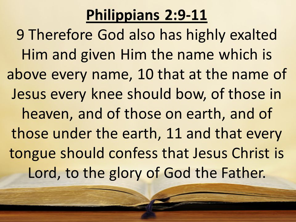 Philippians 2:9-11 9 Therefore God also has highly exalted Him and given Him the name which is above every name, 10 that at the name of Jesus every kn