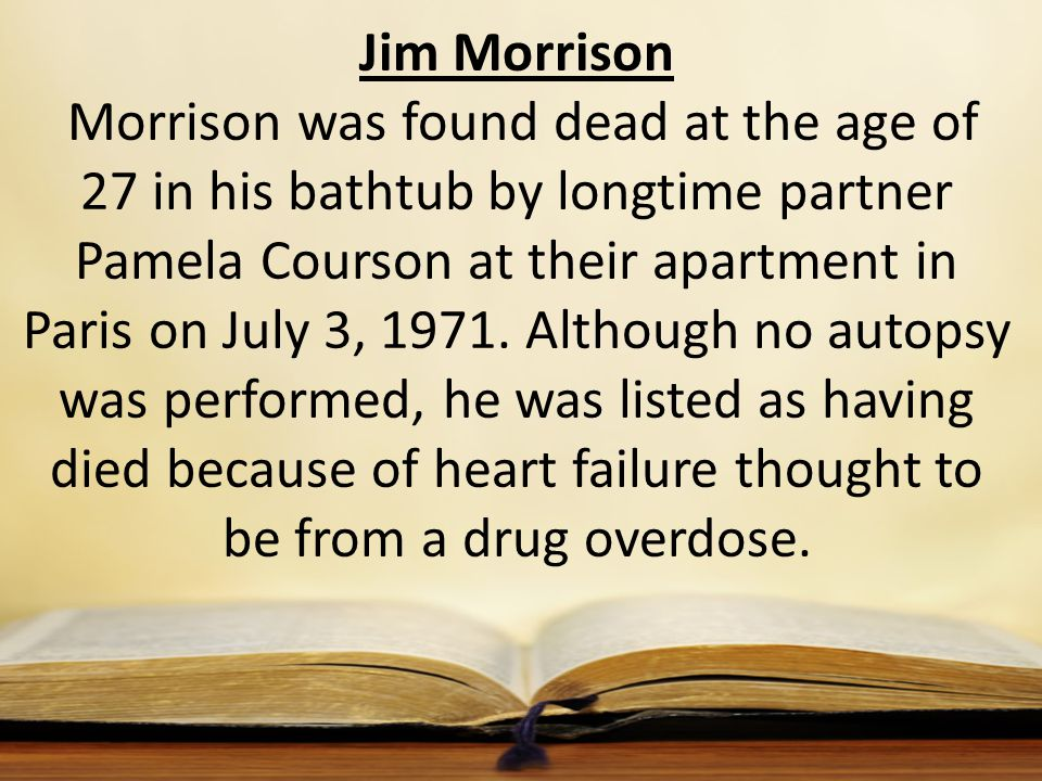 Jim Morrison Morrison was found dead at the age of 27 in his bathtub by longtime partner Pamela Courson at their apartment in Paris on July 3, 1971. A