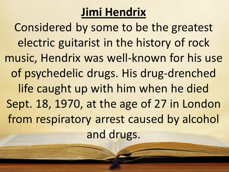 Jimi Hendrix Considered by some to be the greatest electric guitarist in the history of rock music, Hendrix was well-known for his use of psychedelic drugs.