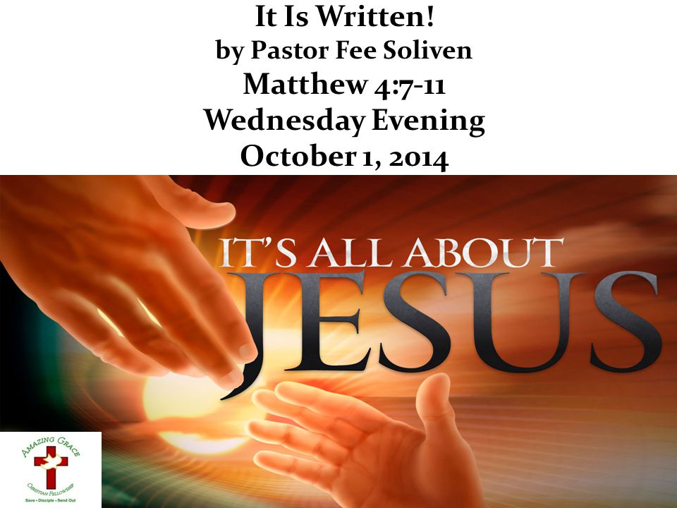 It Is Written! by Pastor Fee Soliven Matthew 4:7-11 Wednesday Evening October 1, 2014