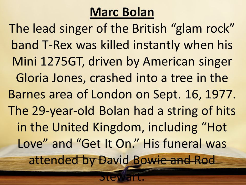 Marc Bolan The lead singer of the British glam rock band T-Rex was killed instantly when his Mini 1275GT, driven by American singer Gloria Jones, crashed into a tree in the Barnes area of London on Sept.