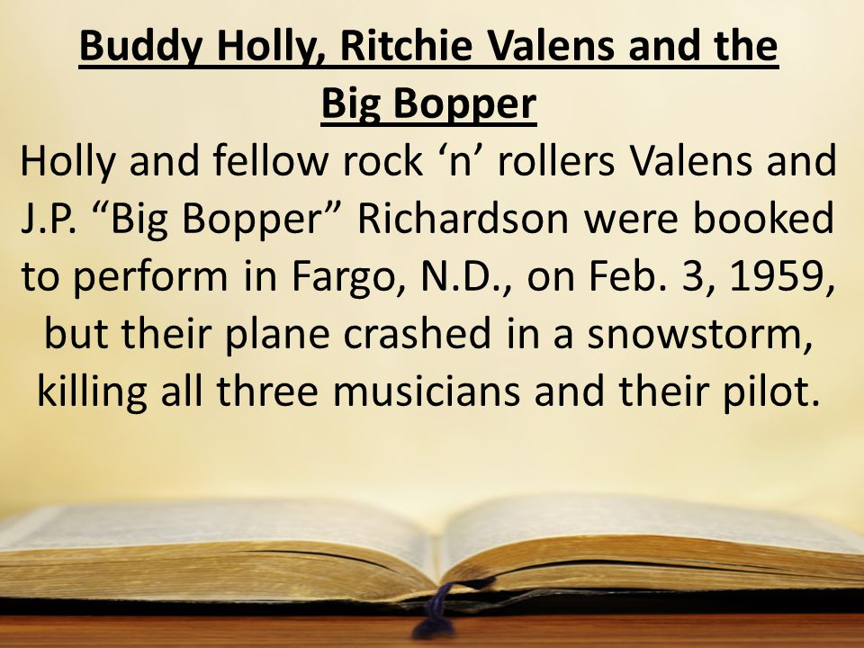"Buddy Holly, Ritchie Valens and the Big Bopper Holly and fellow rock 'n' rollers Valens and J.P. ""Big Bopper"" Richardson were booked to perform in Far"