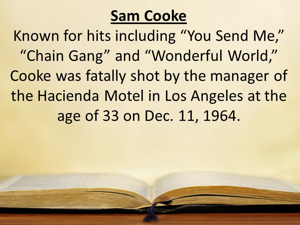 Sam Cooke Known for hits including You Send Me, Chain Gang and Wonderful World, Cooke was fatally shot by the manager of the Hacienda Motel in Los Angeles at the age of 33 on Dec.