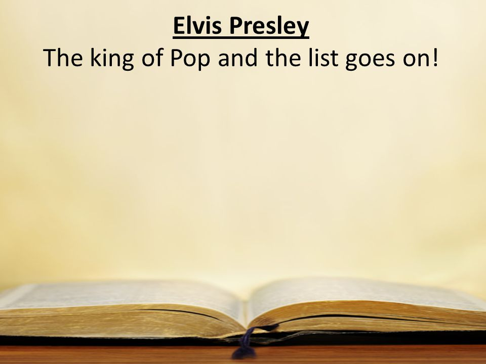 Elvis Presley The king of Pop and the list goes on!