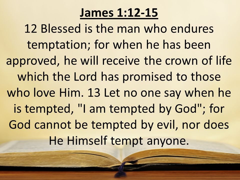 James 1:12-15 12 Blessed is the man who endures temptation; for when he has been approved, he will receive the crown of life which the Lord has promised to those who love Him.