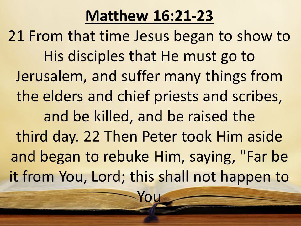 Matthew 16:21-23 21 From that time Jesus began to show to His disciples that He must go to Jerusalem, and suffer many things from the elders and chief