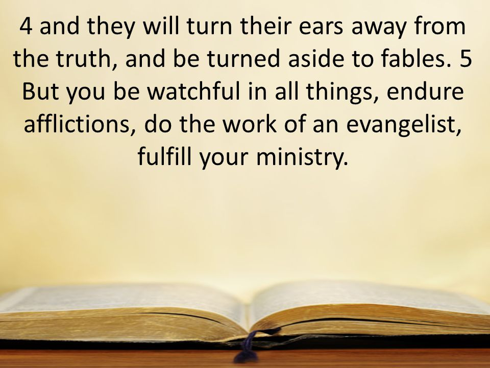 4 and they will turn their ears away from the truth, and be turned aside to fables. 5 But you be watchful in all things, endure afflictions, do the wo