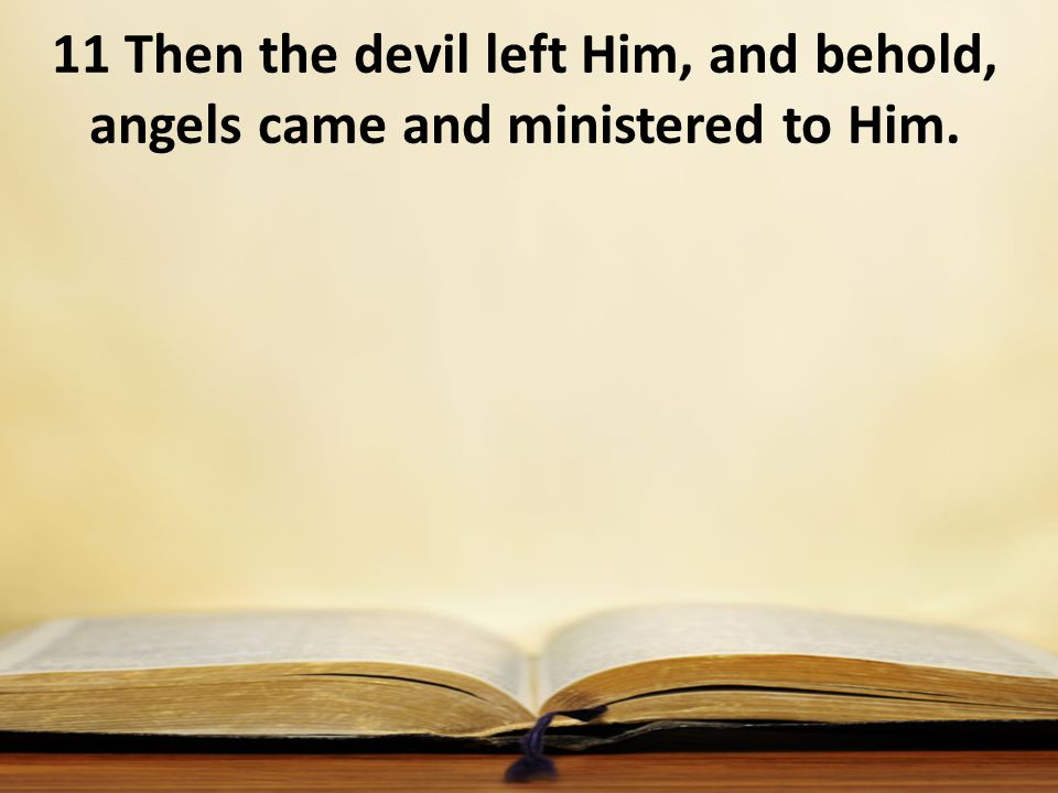 11 Then the devil left Him, and behold, angels came and ministered to Him.
