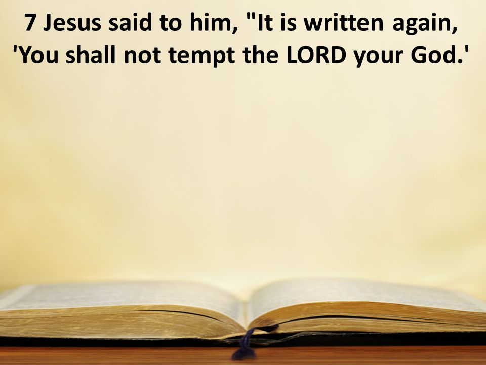 7 Jesus said to him, It is written again, You shall not tempt the LORD your God.