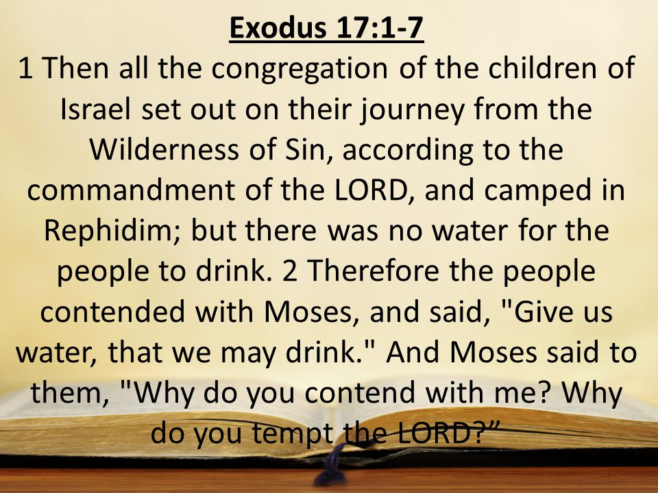 Exodus 17:1-7 1 Then all the congregation of the children of Israel set out on their journey from the Wilderness of Sin, according to the commandment of the LORD, and camped in Rephidim; but there was no water for the people to drink.