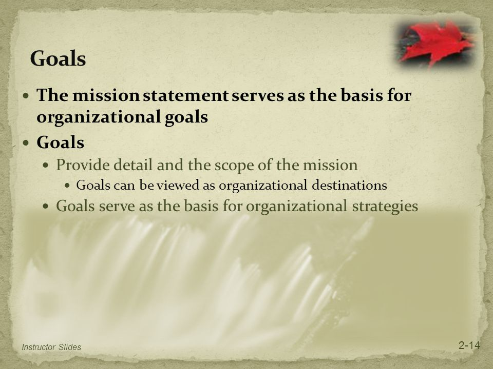 The mission statement serves as the basis for organizational goals Goals Provide detail and the scope of the mission Goals can be viewed as organizati