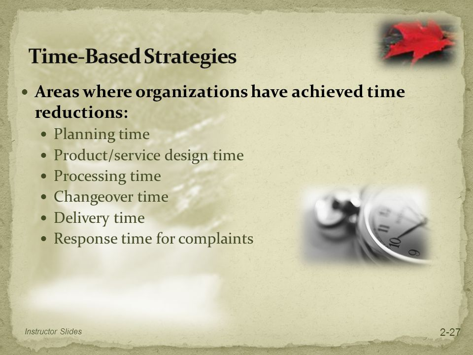 Areas where organizations have achieved time reductions: Planning time Product/service design time Processing time Changeover time Delivery time Respo