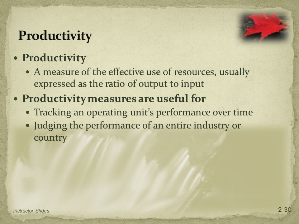 Productivity A measure of the effective use of resources, usually expressed as the ratio of output to input Productivity measures are useful for Track