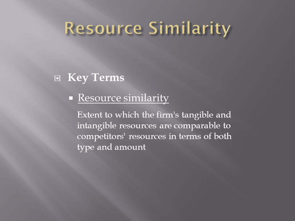  Key Terms  Resource similarity Extent to which the firm s tangible and intangible resources are comparable to competitors resources in terms of both type and amount