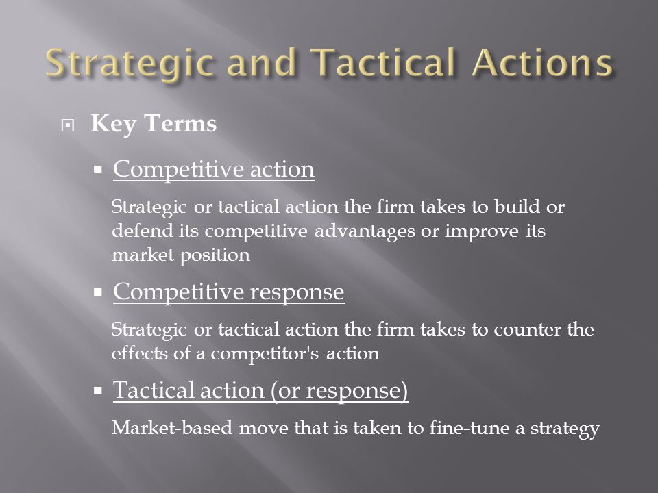  Key Terms  Competitive action Strategic or tactical action the firm takes to build or defend its competitive advantages or improve its market position  Competitive response Strategic or tactical action the firm takes to counter the effects of a competitor s action  Tactical action (or response) Market-based move that is taken to fine-tune a strategy