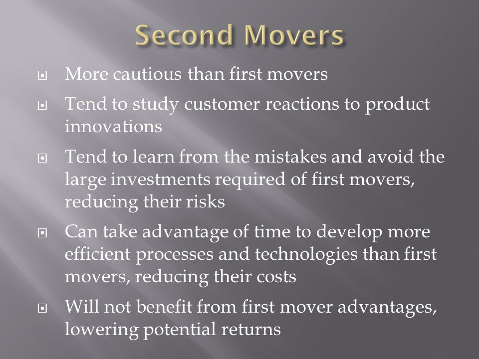 More cautious than first movers  Tend to study customer reactions to product innovations  Tend to learn from the mistakes and avoid the large investments required of first movers, reducing their risks  Can take advantage of time to develop more efficient processes and technologies than first movers, reducing their costs  Will not benefit from first mover advantages, lowering potential returns
