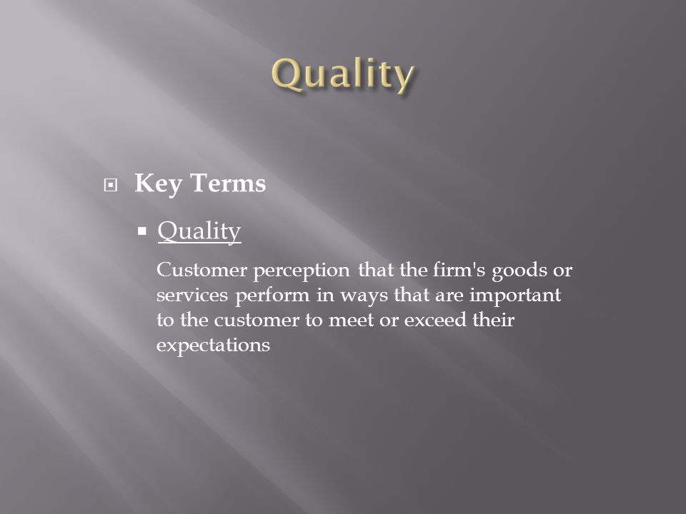  Key Terms  Quality Customer perception that the firm s goods or services perform in ways that are important to the customer to meet or exceed their expectations