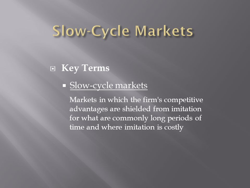  Key Terms  Slow-cycle markets Markets in which the firm s competitive advantages are shielded from imitation for what are commonly long periods of time and where imitation is costly