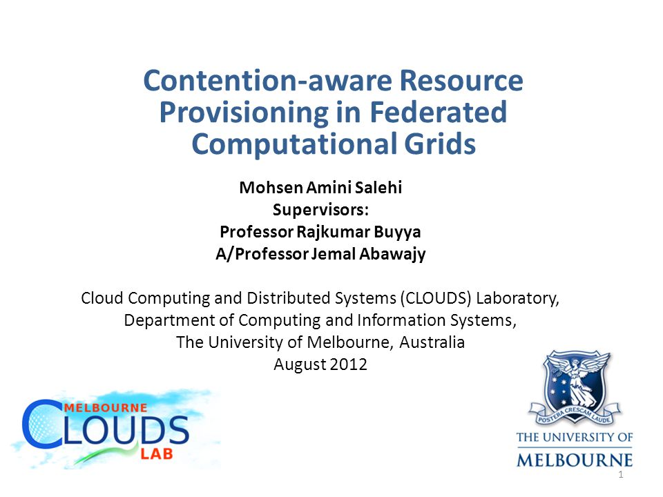 Contention-aware Resource Provisioning in Federated Computational Grids Mohsen Amini Salehi Supervisors: Professor Rajkumar Buyya A/Professor Jemal Abawajy Cloud Computing and Distributed Systems (CLOUDS) Laboratory, Department of Computing and Information Systems, The University of Melbourne, Australia August 2012 1