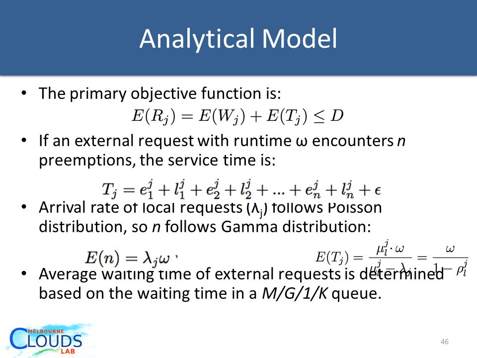 Analytical Model The primary objective function is: If an external request with runtime ω encounters n preemptions, the service time is: Arrival rate of local requests (λ j ) follows Poisson distribution, so n follows Gamma distribution: Average waiting time of external requests is determined based on the waiting time in a M/G/1/K queue.