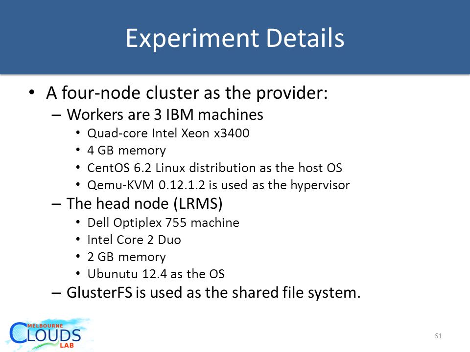 Experiment Details A four-node cluster as the provider: – Workers are 3 IBM machines Quad-core Intel Xeon x3400 4 GB memory CentOS 6.2 Linux distribution as the host OS Qemu-KVM 0.12.1.2 is used as the hypervisor – The head node (LRMS) Dell Optiplex 755 machine Intel Core 2 Duo 2 GB memory Ubunutu 12.4 as the OS – GlusterFS is used as the shared file system.