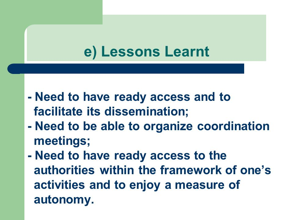 e) Lessons Learnt - Need to have ready access and to facilitate its dissemination; - Need to be able to organize coordination meetings; - Need to have ready access to the authorities within the framework of one's activities and to enjoy a measure of autonomy.
