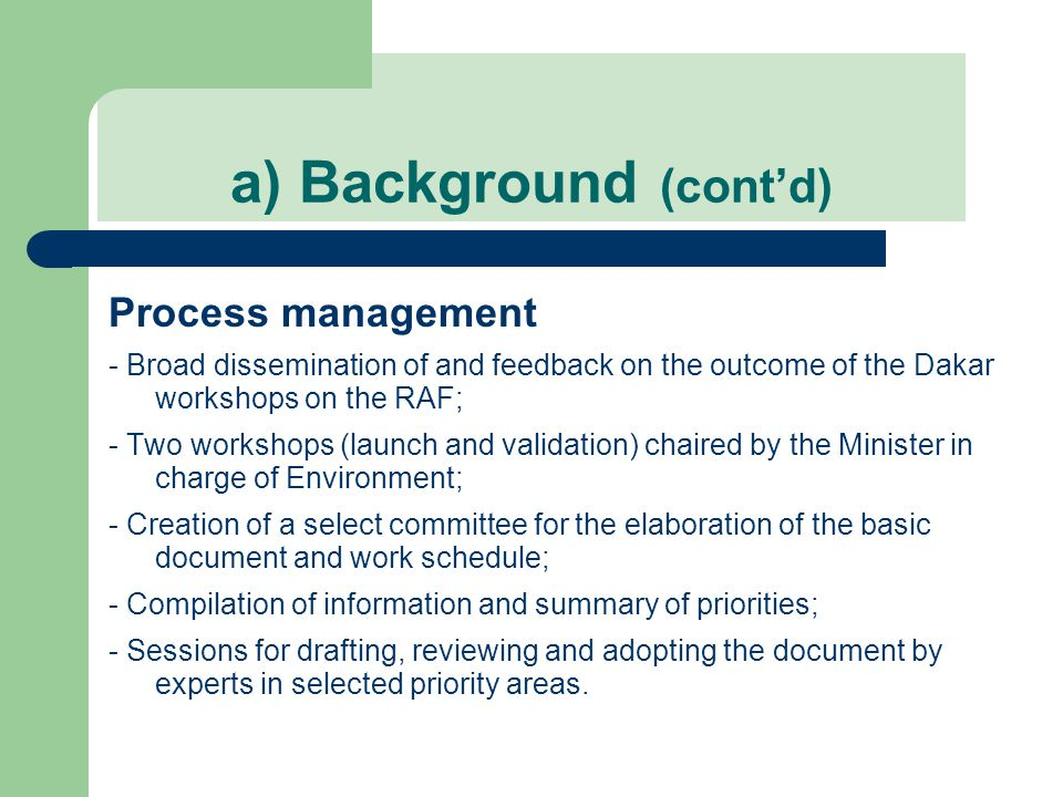 a) Background (cont'd) Process management - Broad dissemination of and feedback on the outcome of the Dakar workshops on the RAF; - Two workshops (launch and validation) chaired by the Minister in charge of Environment; - Creation of a select committee for the elaboration of the basic document and work schedule; - Compilation of information and summary of priorities; - Sessions for drafting, reviewing and adopting the document by experts in selected priority areas.