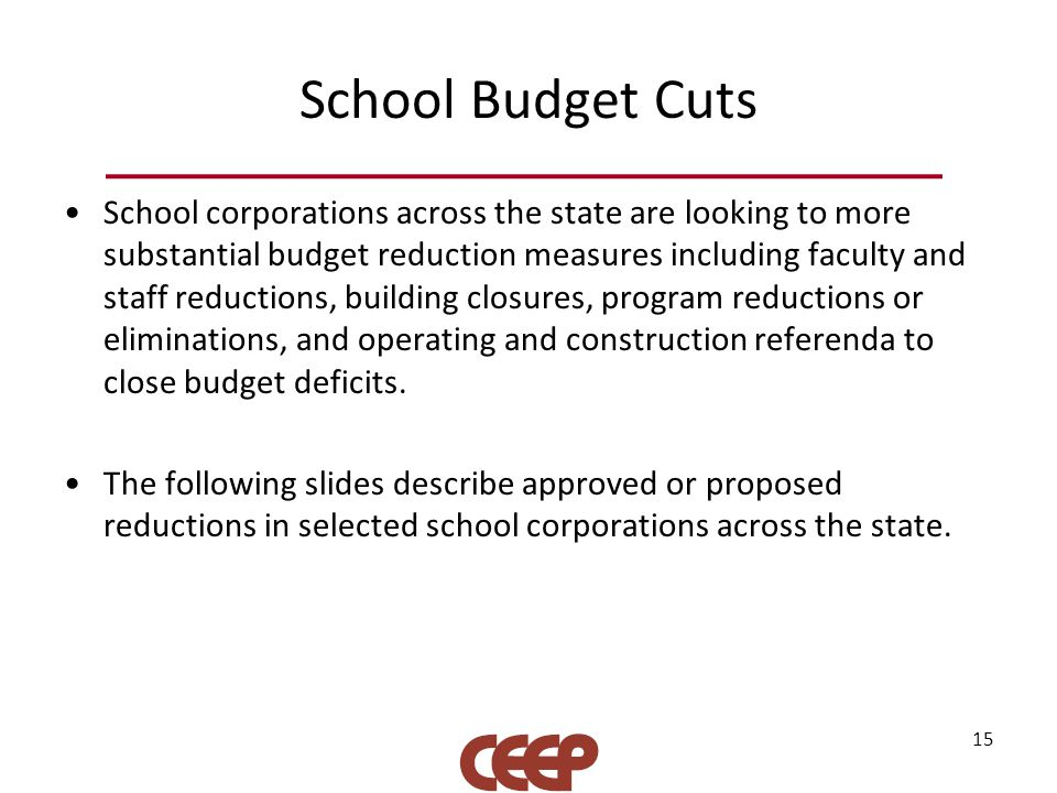 School Budget Cuts School corporations across the state are looking to more substantial budget reduction measures including faculty and staff reductions, building closures, program reductions or eliminations, and operating and construction referenda to close budget deficits.