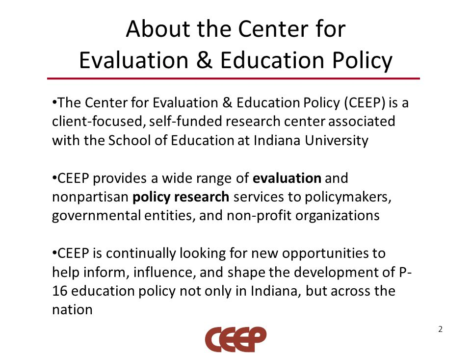 2 About the Center for Evaluation & Education Policy The Center for Evaluation & Education Policy (CEEP) is a client-focused, self-funded research cen