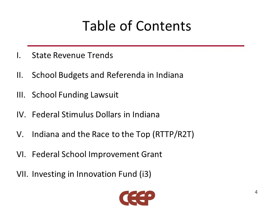 Table of Contents I.State Revenue Trends II.School Budgets and Referenda in Indiana III.School Funding Lawsuit IV.Federal Stimulus Dollars in Indiana V.Indiana and the Race to the Top (RTTP/R2T) VI.Federal School Improvement Grant VII.Investing in Innovation Fund (i3) 4